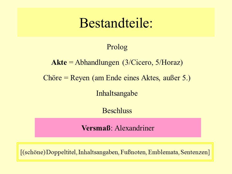 Bestandteile: Prolog Akte = Abhandlungen (3/Cicero, 5/Horaz) Chöre = Reyen (am Ende eines Aktes, außer 5.) Beschluss [(schöne) Doppeltitel, Inhaltsang