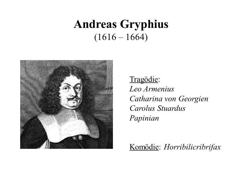 Andreas Gryphius (1616 – 1664) Tragödie: Leo Armenius Catharina von Georgien Carolus Stuardus Papinian Komödie: Horribilicribrifax