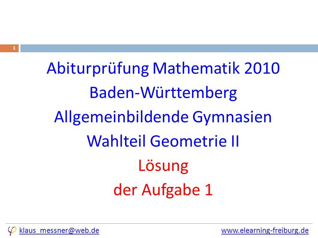 klaus_messner@web.deklaus_messner@web.de www.elearning-freiburg.dewww.elearning-freiburg.de 1 Abiturprüfung Mathematik 2010 Baden-Württemberg Allgemeinbildende Gymnasien Wahlteil Geometrie II Lösung der Aufgabe 1