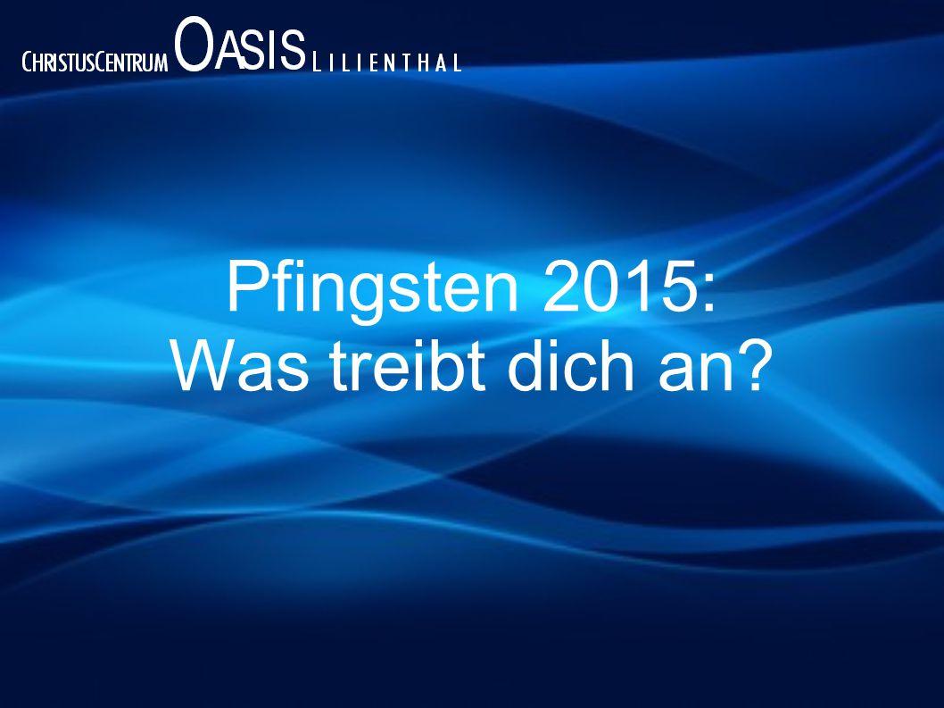 Pfingsten 2015: Was treibt dich an