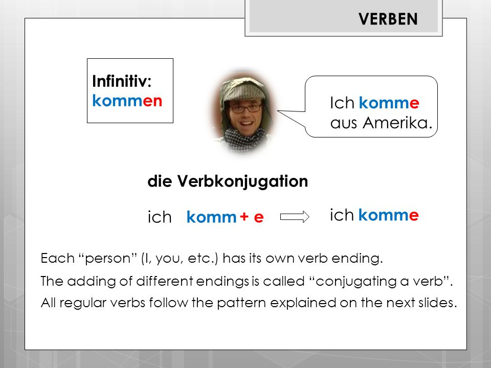 """a a Ich komme aus Amerika. Infinitiv: kommen Each """"person"""" (I, you, etc.) has its own verb ending. The adding of different endings is called """"conjugat"""