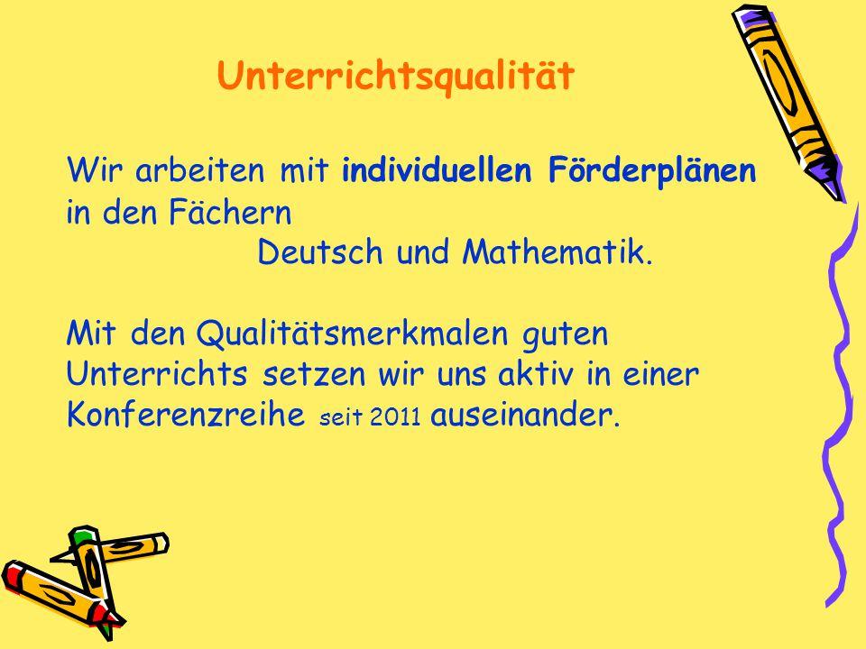 Unterrichtsqualität Wir arbeiten mit individuellen Förderplänen in den Fächern Deutsch und Mathematik.