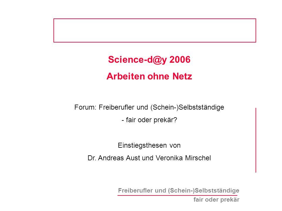 Freiberufler und (Schein-)Selbstständige fair oder prekär Science-d@y 2006 Arbeiten ohne Netz Forum: Freiberufler und (Schein-)Selbstständige - fair oder prekär.