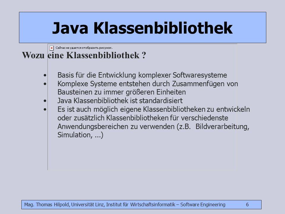 Mag. Thomas Hilpold, Universität Linz, Institut für Wirtschaftsinformatik – Software Engineering 6 Java Klassenbibliothek Wozu eine Klassenbibliothek