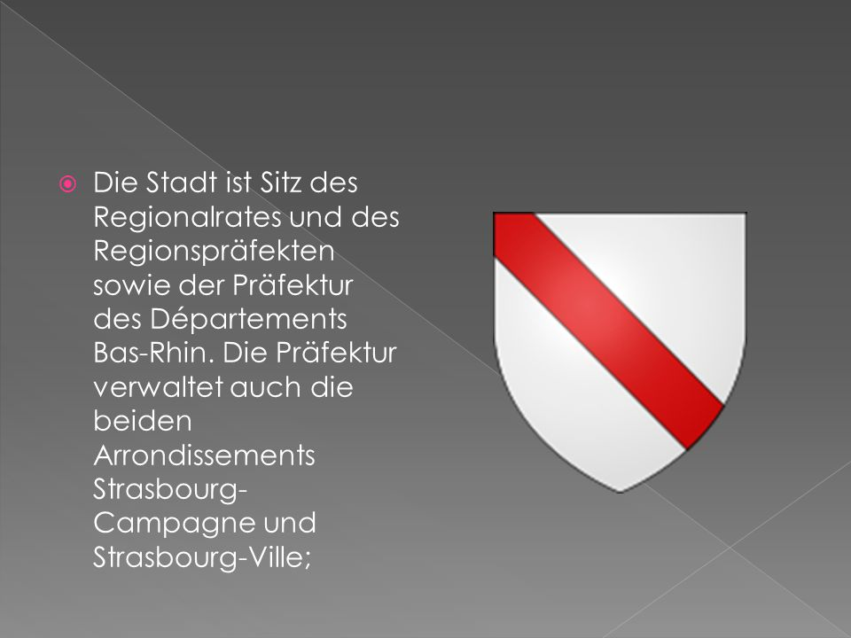  Die Stadt ist Sitz des Regionalrates und des Regionspräfekten sowie der Präfektur des Départements Bas-Rhin. Die Präfektur verwaltet auch die beiden
