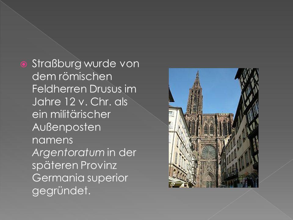  Straßburg wurde von dem römischen Feldherren Drusus im Jahre 12 v. Chr. als ein militärischer Außenposten namens Argentoratum in der späteren Provin