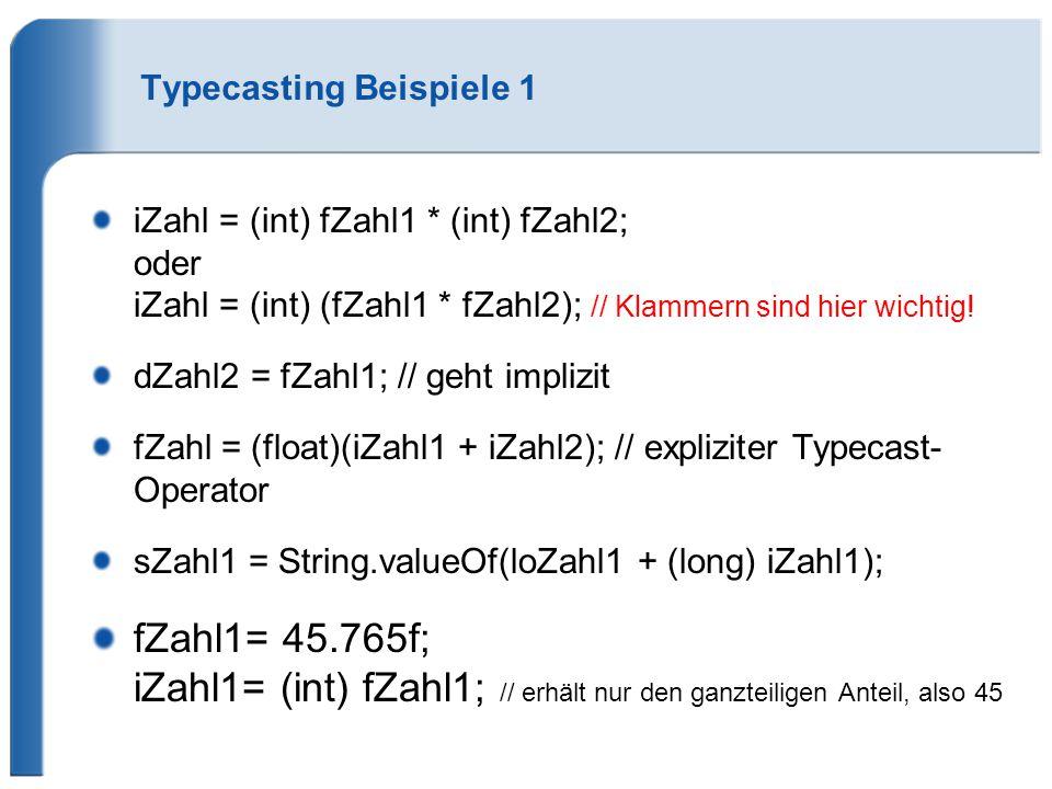 Typecasting Beispiele 1 iZahl = (int) fZahl1 * (int) fZahl2; oder iZahl = (int) (fZahl1 * fZahl2); // Klammern sind hier wichtig! dZahl2 = fZahl1; //