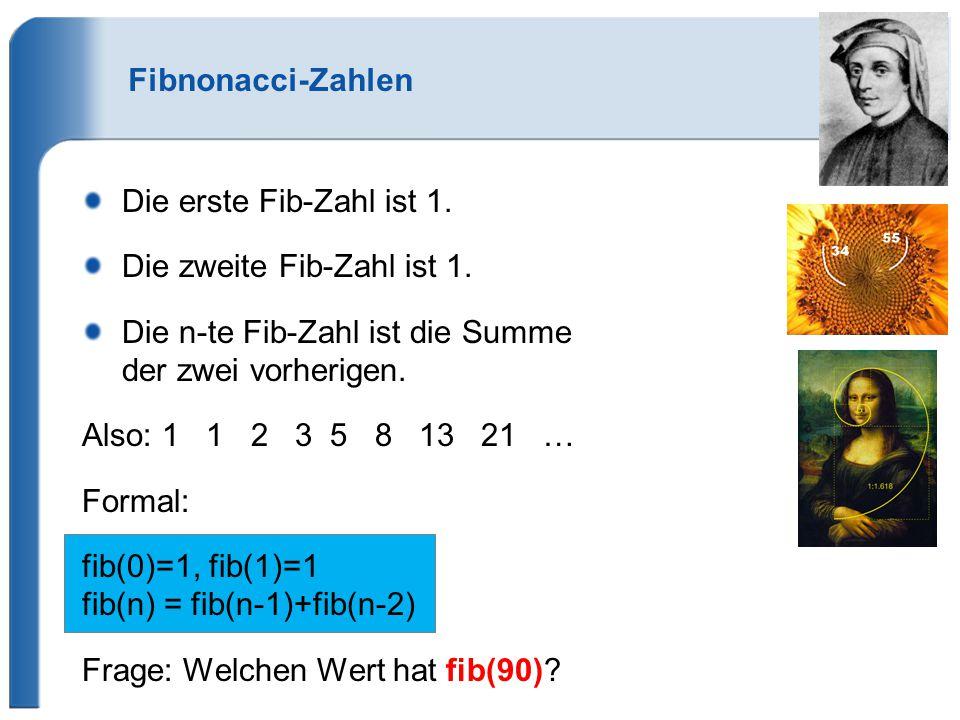 Fibnonacci-Zahlen Die erste Fib-Zahl ist 1. Die zweite Fib-Zahl ist 1. Die n-te Fib-Zahl ist die Summe der zwei vorherigen. Also: 1 1 2 3 5 8 13 21 …