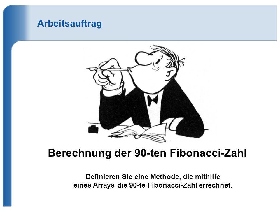 Arbeitsauftrag Berechnung der 90-ten Fibonacci-Zahl Definieren Sie eine Methode, die mithilfe eines Arrays die 90-te Fibonacci-Zahl errechnet. 2.880.0