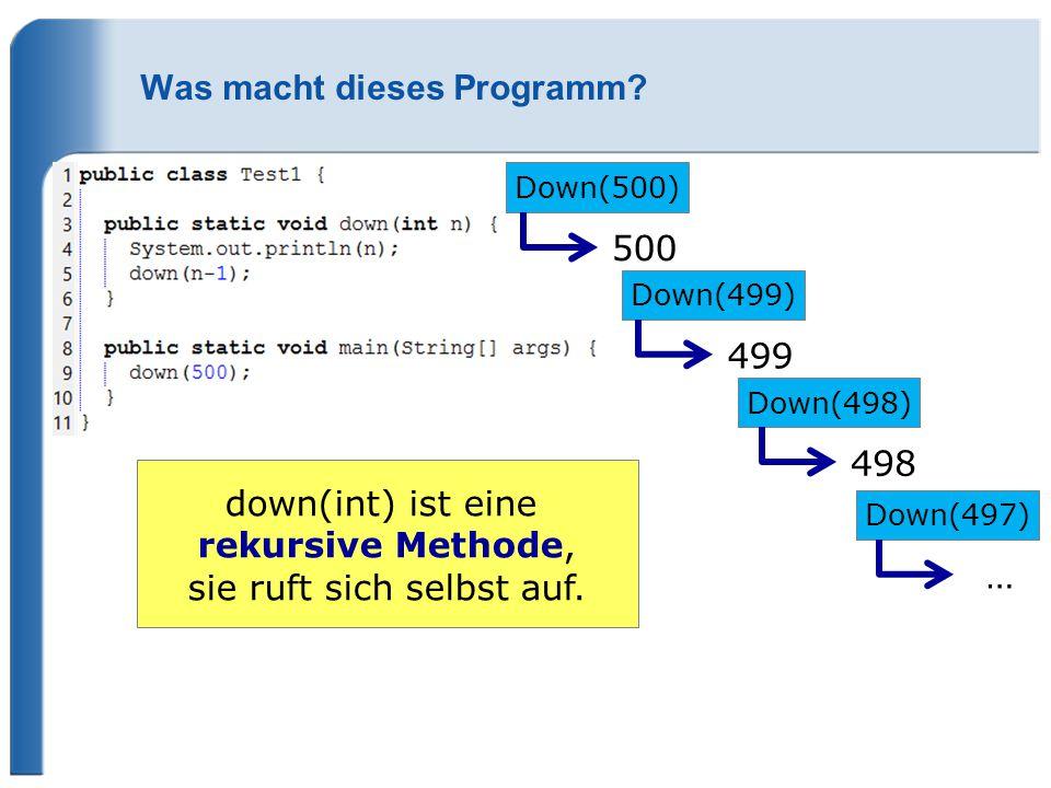 Was macht dieses Programm? Down(500) 500 Down(499) 499 Down(498) 498 Down(497) … down(int) ist eine rekursive Methode, sie ruft sich selbst auf.