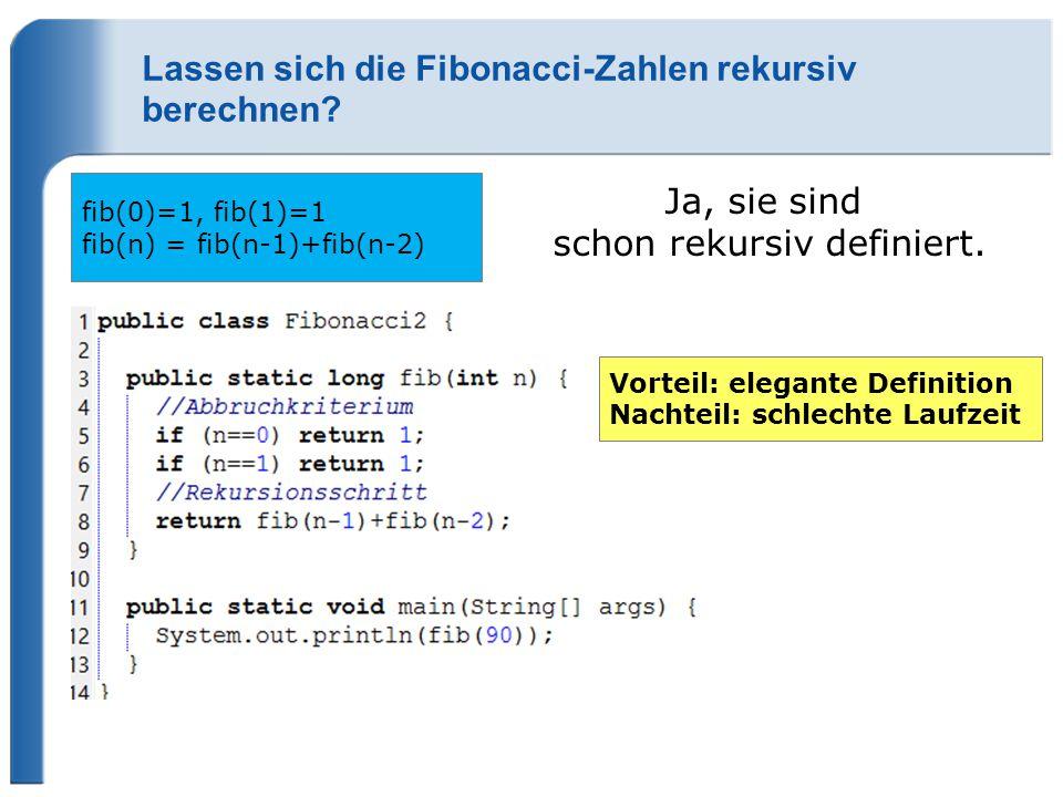 Lassen sich die Fibonacci-Zahlen rekursiv berechnen? fib(0)=1, fib(1)=1 fib(n) = fib(n-1)+fib(n-2) Ja, sie sind schon rekursiv definiert. Vorteil: ele