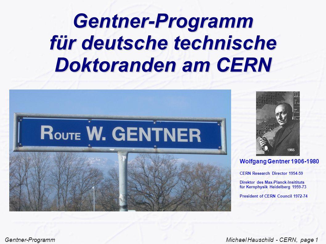 Gentner-Programm Michael Hauschild - CERN, page 1 Gentner-Programm für deutsche technische Doktoranden am CERN Wolfgang Gentner 1906-1980 CERN Research Director 1954-59 Direktor des Max-Planck-Insitituts für Kernphysik Heidelberg 1959-73 President of CERN Council 1972-74 1965