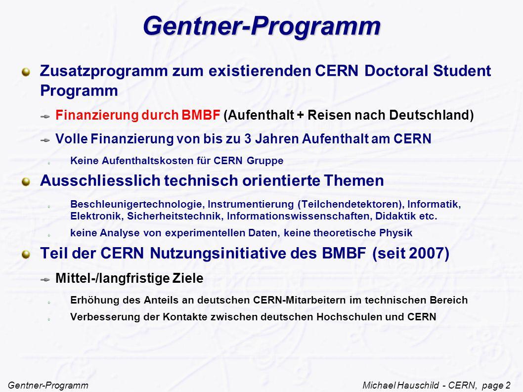 Gentner-Programm Michael Hauschild - CERN, page 2 Gentner-Programm Zusatzprogramm zum existierenden CERN Doctoral Student Programm Finanzierung durch BMBF (Aufenthalt + Reisen nach Deutschland) Volle Finanzierung von bis zu 3 Jahren Aufenthalt am CERN Keine Aufenthaltskosten für CERN Gruppe Ausschliesslich technisch orientierte Themen Beschleunigertechnologie, Instrumentierung (Teilchendetektoren), Informatik, Elektronik, Sicherheitstechnik, Informationswissenschaften, Didaktik etc.