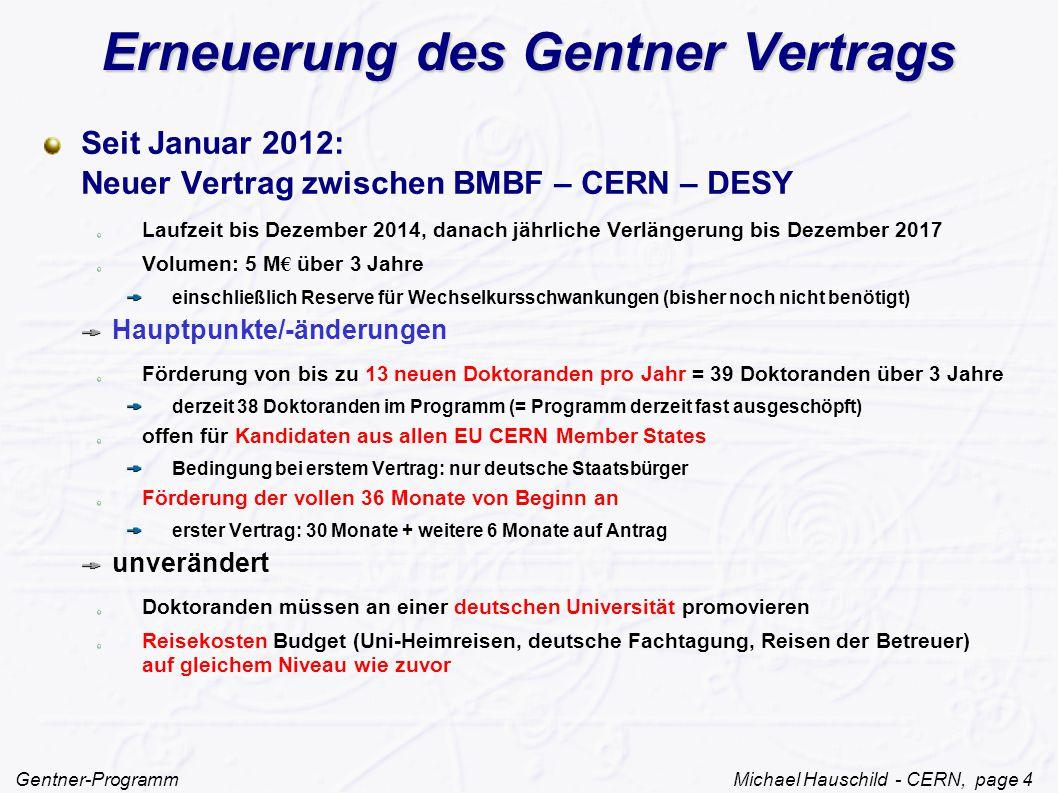 Gentner-Programm Michael Hauschild - CERN, page 4 Erneuerung des Gentner Vertrags Seit Januar 2012: Neuer Vertrag zwischen BMBF – CERN – DESY Laufzeit bis Dezember 2014, danach jährliche Verlängerung bis Dezember 2017 Volumen: 5 M € über 3 Jahre einschließlich Reserve für Wechselkursschwankungen (bisher noch nicht benötigt) Hauptpunkte/-änderungen Förderung von bis zu 13 neuen Doktoranden pro Jahr = 39 Doktoranden über 3 Jahre derzeit 38 Doktoranden im Programm (= Programm derzeit fast ausgeschöpft) offen für Kandidaten aus allen EU CERN Member States Bedingung bei erstem Vertrag: nur deutsche Staatsbürger Förderung der vollen 36 Monate von Beginn an erster Vertrag: 30 Monate + weitere 6 Monate auf Antrag unverändert Doktoranden müssen an einer deutschen Universität promovieren Reisekosten Budget (Uni-Heimreisen, deutsche Fachtagung, Reisen der Betreuer) auf gleichem Niveau wie zuvor