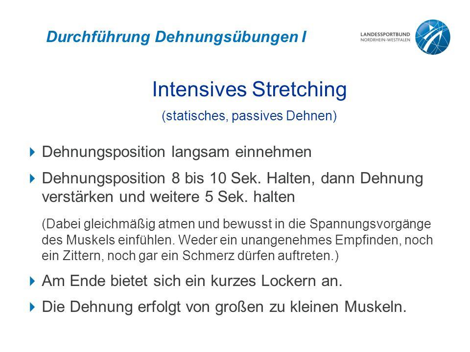 Durchführung Dehnungsübungen I Intensives Stretching (statisches, passives Dehnen)  Dehnungsposition langsam einnehmen  Dehnungsposition 8 bis 10 Sek.