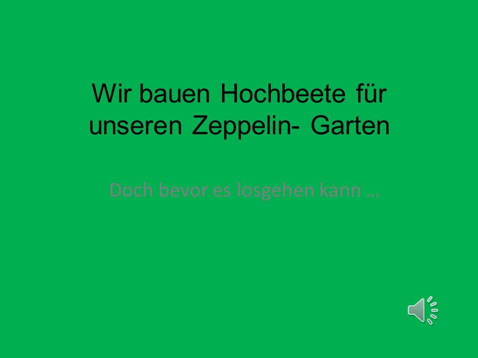 Wir bauen Hochbeete für unseren Zeppelin- Garten Doch bevor es losgehen kann …