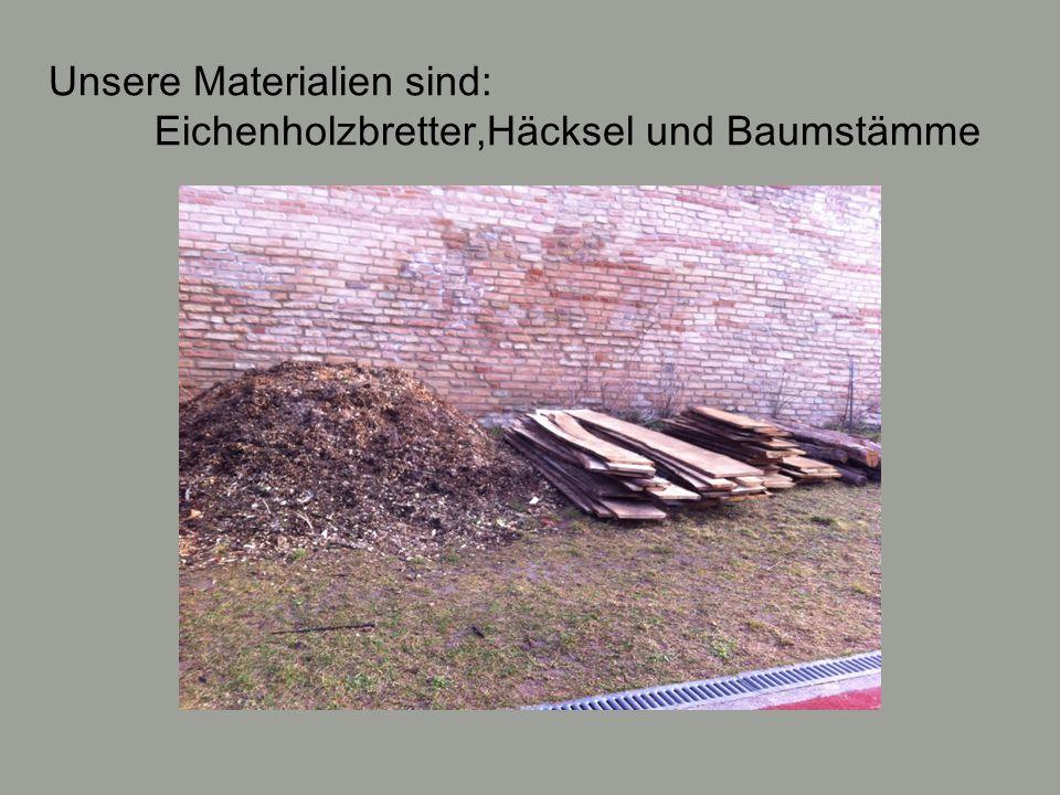 Unsere Materialien sind: Eichenholzbretter,Häcksel und Baumstämme