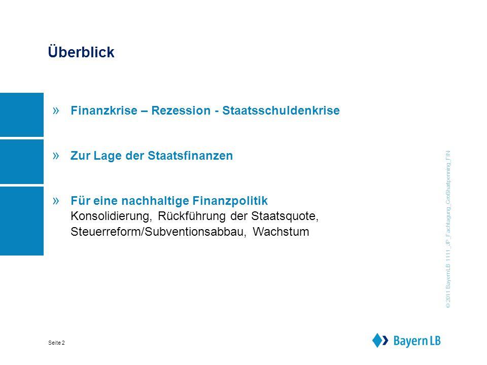 © 2011 BayernLB 1111_JP_Fachtagung_Großhartpenning_FIN Seite 2 Überblick » Finanzkrise – Rezession - Staatsschuldenkrise » Zur Lage der Staatsfinanzen » Für eine nachhaltige Finanzpolitik Konsolidierung, Rückführung der Staatsquote, Steuerreform/Subventionsabbau, Wachstum