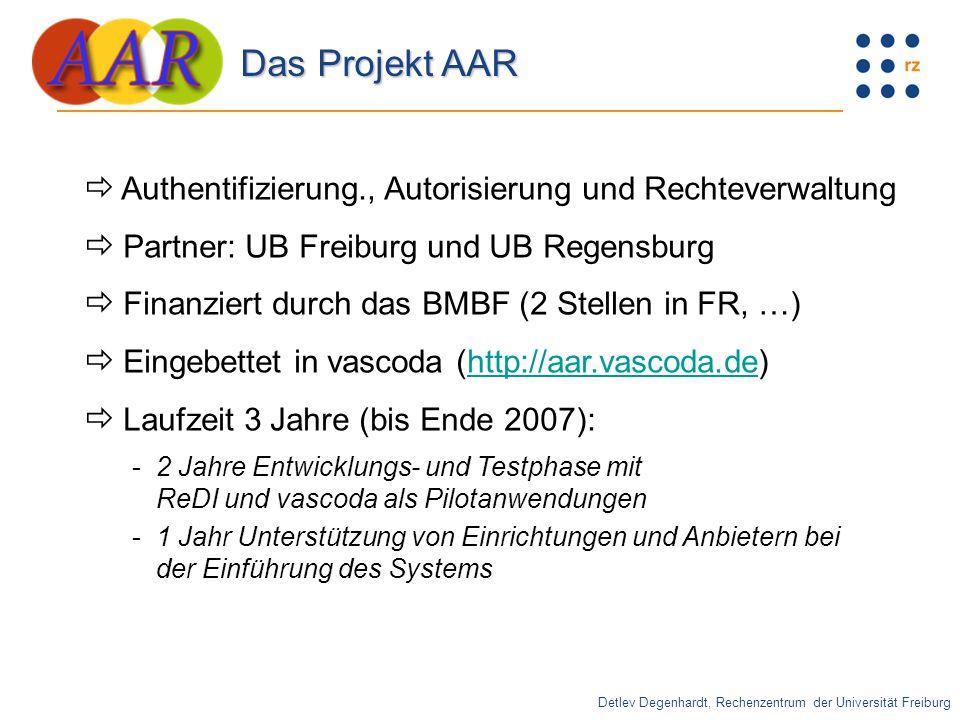  Authentifizierung., Autorisierung und Rechteverwaltung  Partner: UB Freiburg und UB Regensburg  Finanziert durch das BMBF (2 Stellen in FR, …)  Eingebettet in vascoda (http://aar.vascoda.de)http://aar.vascoda.de  Laufzeit 3 Jahre (bis Ende 2007): -2 Jahre Entwicklungs- und Testphase mit ReDI und vascoda als Pilotanwendungen -1 Jahr Unterstützung von Einrichtungen und Anbietern bei der Einführung des Systems Detlev Degenhardt, Rechenzentrum der Universität Freiburg Das Projekt AAR