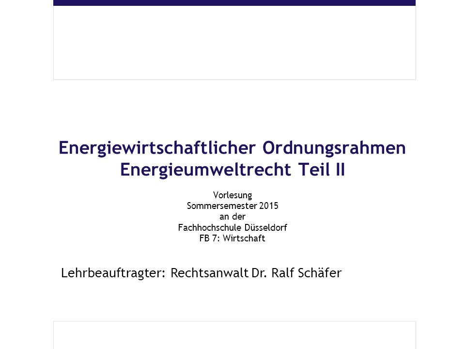 Energiewirtschaftlicher Ordnungsrahmen Energieumweltrecht Teil II Vorlesung Sommersemester 2015 an der Fachhochschule Düsseldorf FB 7: Wirtschaft Lehrbeauftragter: Rechtsanwalt Dr.