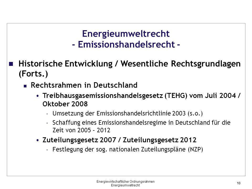 10 Energieumweltrecht - Emissionshandelsrecht - Historische Entwicklung / Wesentliche Rechtsgrundlagen (Forts.) Rechtsrahmen in Deutschland Treibhausgasemissionshandelsgesetz (TEHG) vom Juli 2004 / Oktober 2008 - Umsetzung der Emissionshandelsrichtlinie 2003 (s.o.) - Schaffung eines Emissionshandelsregime in Deutschland für die Zeit von 2005 – 2012 Zuteilungsgesetz 2007 / Zuteilungsgesetz 2012 - Festlegung der sog.