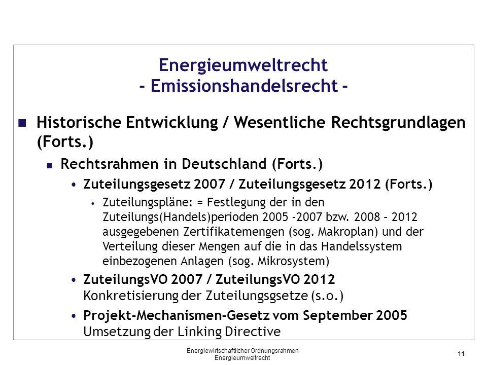 11 Energieumweltrecht - Emissionshandelsrecht - Historische Entwicklung / Wesentliche Rechtsgrundlagen (Forts.) Rechtsrahmen in Deutschland (Forts.) Zuteilungsgesetz 2007 / Zuteilungsgesetz 2012 (Forts.) Zuteilungspläne: = Festlegung der in den Zuteilungs(Handels)perioden 2005 -2007 bzw.