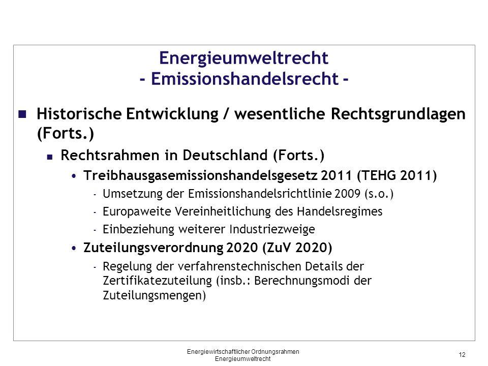 Energieumweltrecht - Emissionshandelsrecht - Historische Entwicklung / wesentliche Rechtsgrundlagen (Forts.) Rechtsrahmen in Deutschland (Forts.) Treibhausgasemissionshandelsgesetz 2011 (TEHG 2011) - Umsetzung der Emissionshandelsrichtlinie 2009 (s.o.) - Europaweite Vereinheitlichung des Handelsregimes - Einbeziehung weiterer Industriezweige Zuteilungsverordnung 2020 (ZuV 2020) - Regelung der verfahrenstechnischen Details der Zertifikatezuteilung (insb.: Berechnungsmodi der Zuteilungsmengen) 12 Energiewirtschaftlicher Ordnungsrahmen Energieumweltrecht