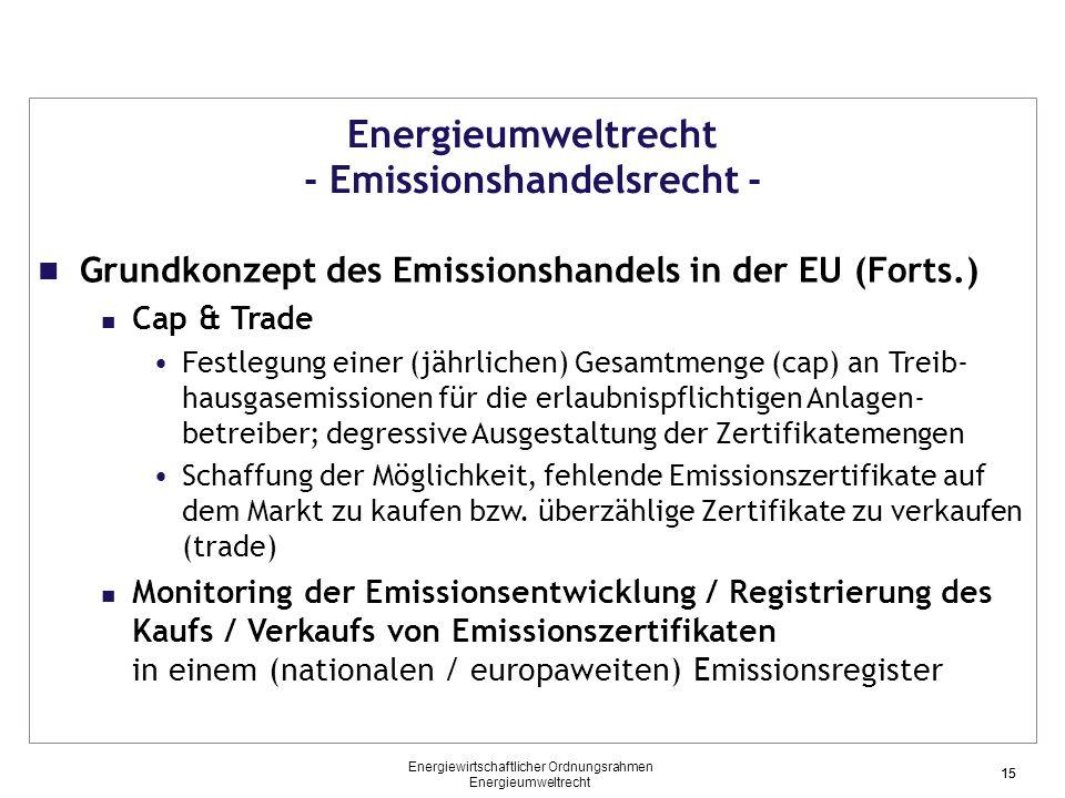 15 Energieumweltrecht - Emissionshandelsrecht - Grundkonzept des Emissionshandels in der EU (Forts.) Cap & Trade Festlegung einer (jährlichen) Gesamtmenge (cap) an Treib- hausgasemissionen für die erlaubnispflichtigen Anlagen- betreiber; degressive Ausgestaltung der Zertifikatemengen Schaffung der Möglichkeit, fehlende Emissionszertifikate auf dem Markt zu kaufen bzw.