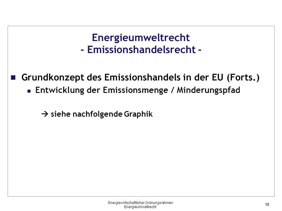 18 Energieumweltrecht - Emissionshandelsrecht - Grundkonzept des Emissionshandels in der EU (Forts.) Entwicklung der Emissionsmenge / Minderungspfad  siehe nachfolgende Graphik 18 Energiewirtschaftlicher Ordnungsrahmen Energieumweltrecht