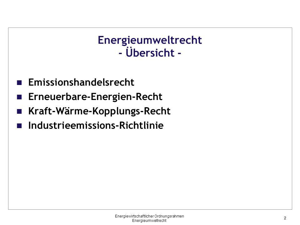 2 Energieumweltrecht - Übersicht - Emissionshandelsrecht Erneuerbare-Energien-Recht Kraft-Wärme-Kopplungs-Recht Industrieemissions-Richtlinie 2 Energiewirtschaftlicher Ordnungsrahmen Energieumweltrecht