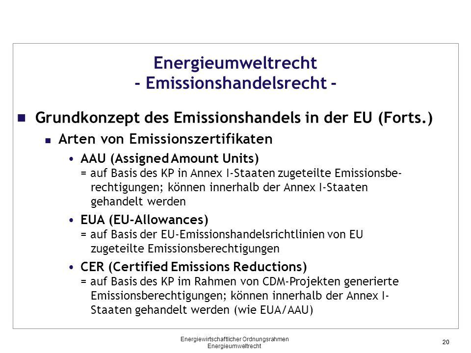 20 Energieumweltrecht - Emissionshandelsrecht - Grundkonzept des Emissionshandels in der EU (Forts.) Arten von Emissionszertifikaten AAU (Assigned Amount Units) = auf Basis des KP in Annex I-Staaten zugeteilte Emissionsbe- rechtigungen; können innerhalb der Annex I-Staaten gehandelt werden EUA (EU-Allowances) = auf Basis der EU-Emissionshandelsrichtlinien von EU zugeteilte Emissionsberechtigungen CER (Certified Emissions Reductions) = auf Basis des KP im Rahmen von CDM-Projekten generierte Emissionsberechtigungen; können innerhalb der Annex I- Staaten gehandelt werden (wie EUA/AAU) 20 Energiewirtschaftlicher Ordnungsrahmen Energieumweltrecht