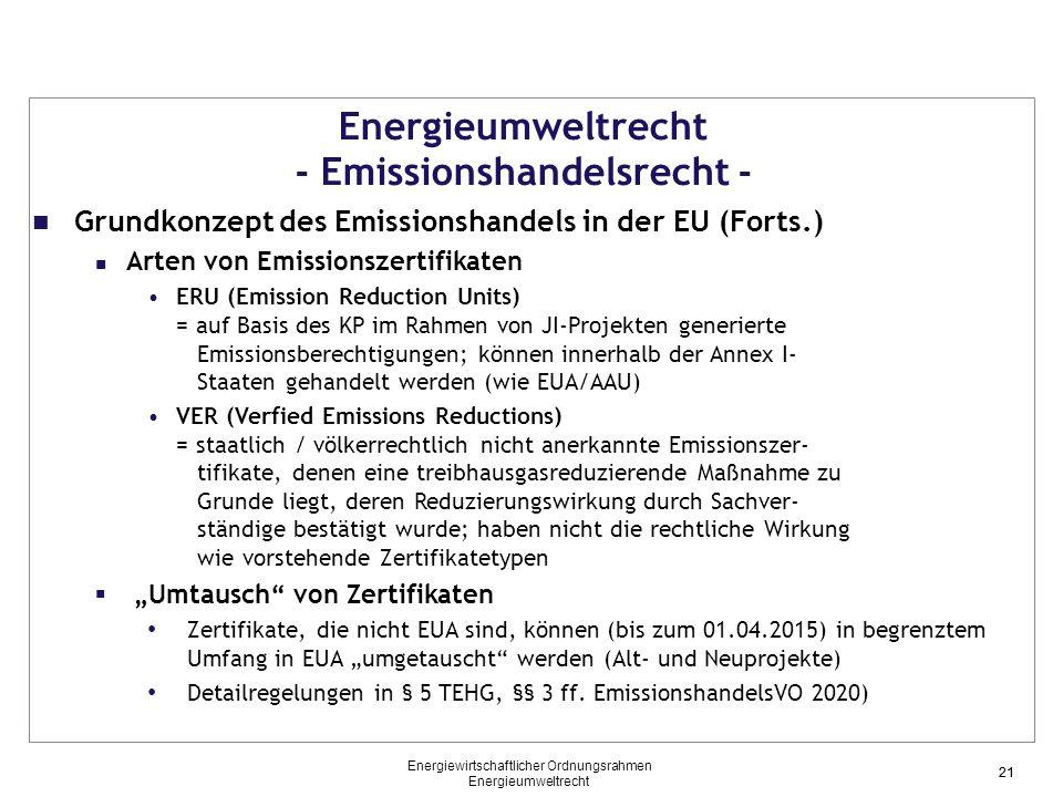 """21 Energieumweltrecht - Emissionshandelsrecht - Grundkonzept des Emissionshandels in der EU (Forts.) Arten von Emissionszertifikaten ERU (Emission Reduction Units) = auf Basis des KP im Rahmen von JI-Projekten generierte Emissionsberechtigungen; können innerhalb der Annex I- Staaten gehandelt werden (wie EUA/AAU) VER (Verfied Emissions Reductions) = staatlich / völkerrechtlich nicht anerkannte Emissionszer- tifikate, denen eine treibhausgasreduzierende Maßnahme zu Grunde liegt, deren Reduzierungswirkung durch Sachver- ständige bestätigt wurde; haben nicht die rechtliche Wirkung wie vorstehende Zertifikatetypen  """"Umtausch von Zertifikaten Zertifikate, die nicht EUA sind, können (bis zum 01.04.2015) in begrenztem Umfang in EUA """"umgetauscht werden (Alt- und Neuprojekte) Detailregelungen in § 5 TEHG, §§ 3 ff."""