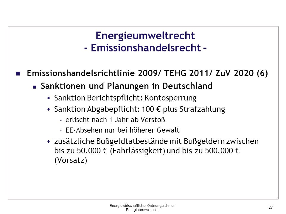 Energieumweltrecht - Emissionshandelsrecht – Emissionshandelsrichtlinie 2009/ TEHG 2011/ ZuV 2020 (6) Sanktionen und Planungen in Deutschland Sanktion Berichtspflicht: Kontosperrung Sanktion Abgabepflicht: 100 € plus Strafzahlung - erlischt nach 1 Jahr ab Verstoß - EE-Absehen nur bei höherer Gewalt zusätzliche Bußgeldtatbestände mit Bußgeldern zwischen bis zu 50.000 € (Fahrlässigkeit) und bis zu 500.000 € (Vorsatz) 27 Energiewirtschaftlicher Ordnungsrahmen Energieumweltrecht