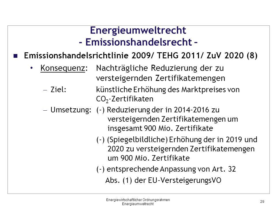 Energieumweltrecht - Emissionshandelsrecht – Emissionshandelsrichtlinie 2009/ TEHG 2011/ ZuV 2020 (8) Konsequenz:Nachträgliche Reduzierung der zu versteigernden Zertifikatemengen  Ziel: künstliche Erhöhung des Marktpreises von CO 2 -Zertifikaten  Umsetzung:(-) Reduzierung der in 2014-2016 zu versteigernden Zertifikatemengen um insgesamt 900 Mio.