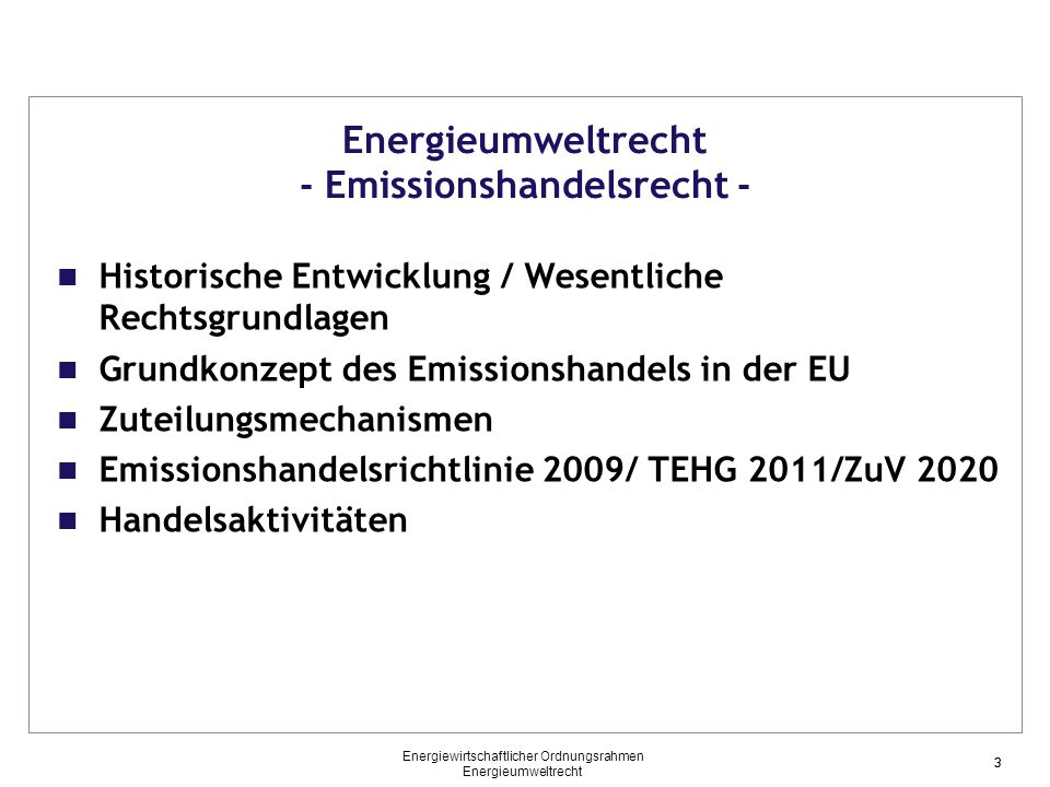 3 Energieumweltrecht - Emissionshandelsrecht - Historische Entwicklung / Wesentliche Rechtsgrundlagen Grundkonzept des Emissionshandels in der EU Zuteilungsmechanismen Emissionshandelsrichtlinie 2009/ TEHG 2011/ZuV 2020 Handelsaktivitäten 3 Energiewirtschaftlicher Ordnungsrahmen Energieumweltrecht