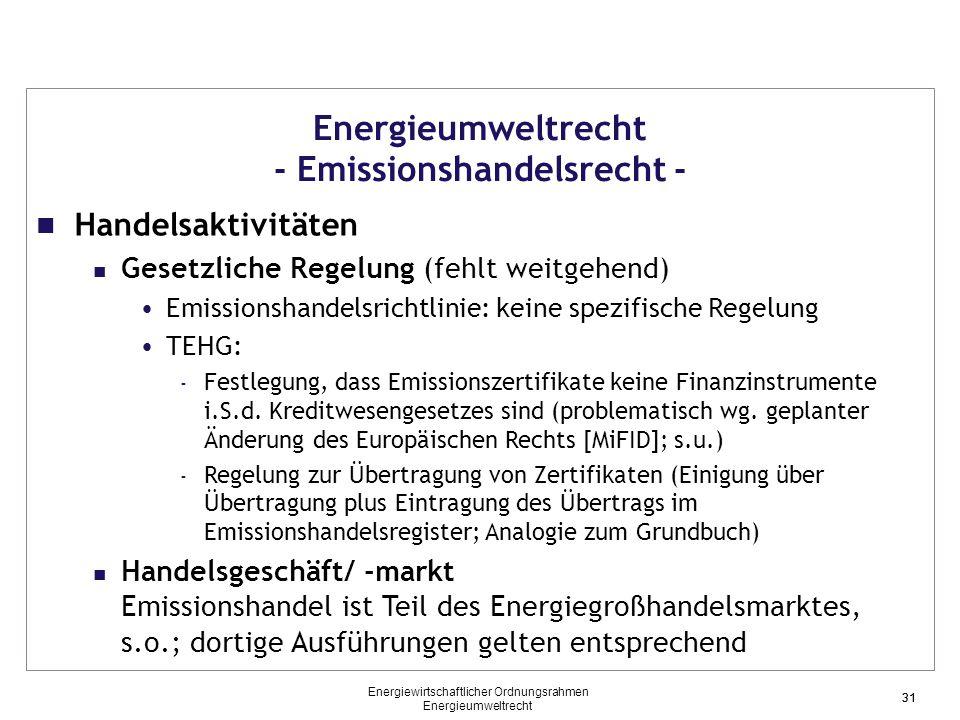 31 Energieumweltrecht - Emissionshandelsrecht - Handelsaktivitäten Gesetzliche Regelung (fehlt weitgehend) Emissionshandelsrichtlinie: keine spezifische Regelung TEHG: - Festlegung, dass Emissionszertifikate keine Finanzinstrumente i.S.d.