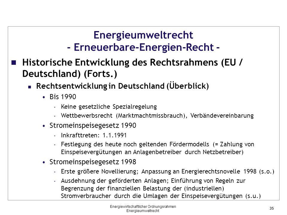 35 Energieumweltrecht - Erneuerbare-Energien-Recht - Historische Entwicklung des Rechtsrahmens (EU / Deutschland) (Forts.) Rechtsentwicklung in Deutschland (Überblick) Bis 1990 - Keine gesetzliche Spezialregelung - Wettbewerbsrecht (Marktmachtmissbrauch), Verbändevereinbarung Stromeinspeisegesetz 1990 - Inkrafttreten: 1.1.1991 - Festlegung des heute noch geltenden Fördermodells (= Zahlung von Einspeisevergütungen an Anlagenbetreiber durch Netzbetreiber) Stromeinspeisegesetz 1998 - Erste größere Novellierung; Anpassung an Energierechtsnovelle 1998 (s.o.) - Ausdehnung der geförderten Anlagen; Einführung von Regeln zur Begrenzung der finanziellen Belastung der (industriellen) Stromverbraucher durch die Umlagen der Einspeisevergütungen (s.u.) 35 Energiewirtschaftlicher Ordnungsrahmen Energieumweltrecht