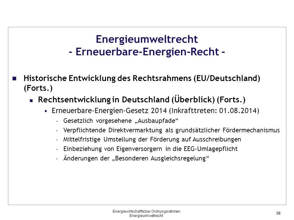 """38 Energieumweltrecht - Erneuerbare-Energien-Recht - Historische Entwicklung des Rechtsrahmens (EU/Deutschland) (Forts.) Rechtsentwicklung in Deutschland (Überblick) (Forts.) Erneuerbare-Energien-Gesetz 2014 (Inkrafttreten: 01.08.2014) - Gesetzlich vorgesehene """"Ausbaupfade - Verpflichtende Direktvermarktung als grundsätzlicher Fördermechanismus - Mittelfristige Umstellung der Förderung auf Ausschreibungen - Einbeziehung von Eigenversorgern in die EEG-Umlagepflicht - Änderungen der """"Besonderen Ausgleichsregelung 38 Energiewirtschaftlicher Ordnungsrahmen Energieumweltrecht"""