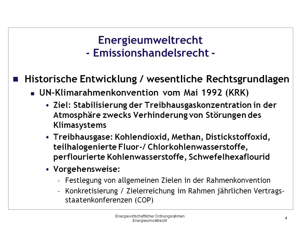 4 Energieumweltrecht - Emissionshandelsrecht - Historische Entwicklung / wesentliche Rechtsgrundlagen UN-Klimarahmenkonvention vom Mai 1992 (KRK) Ziel: Stabilisierung der Treibhausgaskonzentration in der Atmosphäre zwecks Verhinderung von Störungen des Klimasystems Treibhausgase: Kohlendioxid, Methan, Distickstoffoxid, teilhalogenierte Fluor-/ Chlorkohlenwasserstoffe, perflourierte Kohlenwasserstoffe, Schwefelhexaflourid Vorgehensweise: - Festlegung von allgemeinen Zielen in der Rahmenkonvention - Konkretisierung / Zielerreichung im Rahmen jährlichen Vertrags- staatenkonferenzen (COP) 4 Energiewirtschaftlicher Ordnungsrahmen Energieumweltrecht
