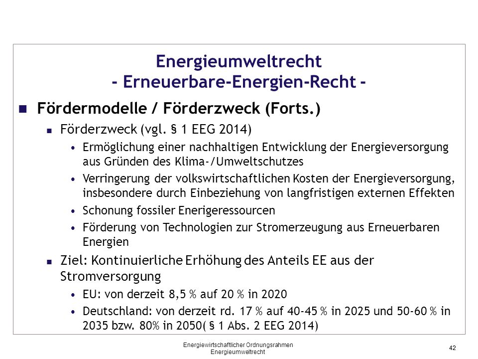 42 Energieumweltrecht - Erneuerbare-Energien-Recht - Fördermodelle / Förderzweck (Forts.) Förderzweck (vgl. § 1 EEG 2014) Ermöglichung einer nachhalti