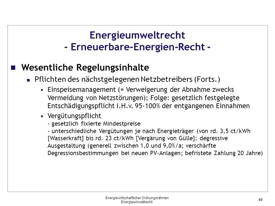 49 Energieumweltrecht - Erneuerbare-Energien-Recht - Wesentliche Regelungsinhalte Pflichten des nächstgelegenen Netzbetreibers (Forts.) Einspeisemanagement (= Verweigerung der Abnahme zwecks Vermeidung von Netzstörungen); Folge: gesetzlich festgelegte Entschädigungspflicht i.H.v.