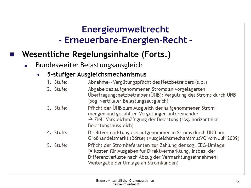 51 Energieumweltrecht - Erneuerbare-Energien-Recht - Wesentliche Regelungsinhalte (Forts.) Bundesweiter Belastungsausgleich 5-stufiger Ausgleichsmechanismus 1.Stufe: Abnahme-/Vergütungspflicht des Netzbetreibers (s.o.) 2.Stufe: Abgabe des aufgenommenen Stroms an vorgelagerten Übertragungsnetzbetreiber (ÜNB); Vergütung des Stroms durch ÜNB (sog.