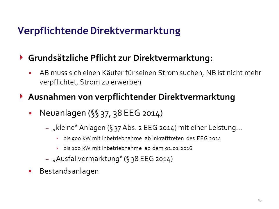 """60 Verpflichtende Direktvermarktung  Grundsätzliche Pflicht zur Direktvermarktung:  AB muss sich einen Käufer für seinen Strom suchen, NB ist nicht mehr verpflichtet, Strom zu erwerben  Ausnahmen von verpflichtender Direktvermarktung  Neuanlagen (§§ 37, 38 EEG 2014)  """"kleine Anlagen (§ 37 Abs."""