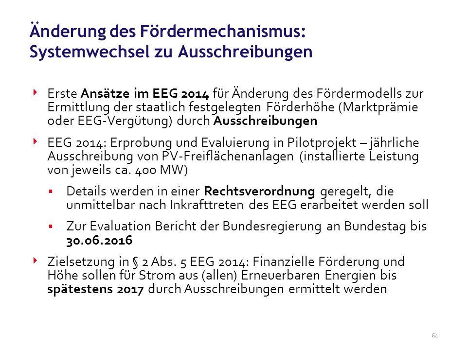 64  Erste Ansätze im EEG 2014 für Änderung des Fördermodells zur Ermittlung der staatlich festgelegten Förderhöhe (Marktprämie oder EEG-Vergütung) durch Ausschreibungen  EEG 2014: Erprobung und Evaluierung in Pilotprojekt – jährliche Ausschreibung von PV-Freiflächenanlagen (installierte Leistung von jeweils ca.