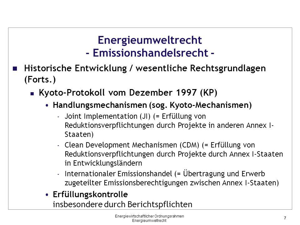 8 Energieumweltrecht - Emissionshandelsrecht - Historische Entwicklung / Wesentliche Rechtsgrundlagen (Forts.) Rechtsrahmen der EU Emissionshandelsrichtlinie 2003 - Schaffung eines EU-weiten Rechtsrahmens für den Handel mit Emissionsrechten - Beschränkung auf Kohlendioxid-Emissionen - Regelung für die Zeit 2005 – 2012 Linking Directive 2004 - Schaffung eines EU-weiten Rechtsrahmens zur Nutzung von Emissionsrechten, die im Rahmen von JI/CDM-Projekte kreiiert wurden, innerhalb des EU-Emissionshandelssystems 8 Energiewirtschaftlicher Ordnungsrahmen Energieumweltrecht