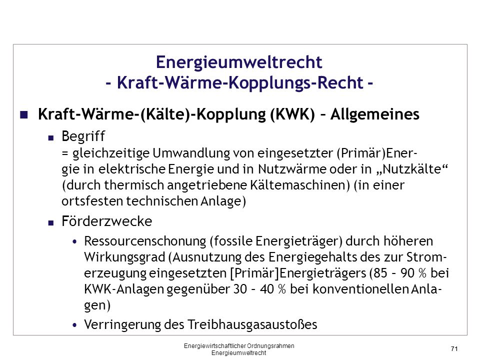 """71 Energieumweltrecht - Kraft-Wärme-Kopplungs-Recht - Kraft-Wärme-(Kälte)-Kopplung (KWK) – Allgemeines Begriff = gleichzeitige Umwandlung von eingesetzter (Primär)Ener- gie in elektrische Energie und in Nutzwärme oder in """"Nutzkälte (durch thermisch angetriebene Kältemaschinen) (in einer ortsfesten technischen Anlage) Förderzwecke Ressourcenschonung (fossile Energieträger) durch höheren Wirkungsgrad (Ausnutzung des Energiegehalts des zur Strom- erzeugung eingesetzten [Primär]Energieträgers (85 – 90 % bei KWK-Anlagen gegenüber 30 – 40 % bei konventionellen Anla- gen) Verringerung des Treibhausgasaustoßes 71 Energiewirtschaftlicher Ordnungsrahmen Energieumweltrecht"""
