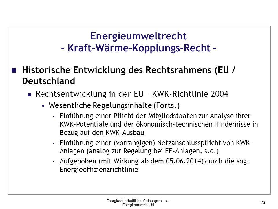 72 Energieumweltrecht - Kraft-Wärme-Kopplungs-Recht - Historische Entwicklung des Rechtsrahmens (EU / Deutschland Rechtsentwicklung in der EU – KWK-Richtlinie 2004 Wesentliche Regelungsinhalte (Forts.) - Einführung einer Pflicht der Mitgliedstaaten zur Analyse ihrer KWK-Potentiale und der ökonomisch-technischen Hindernisse in Bezug auf den KWK-Ausbau - Einführung einer (vorrangigen) Netzanschlusspflicht von KWK- Anlagen (analog zur Regelung bei EE-Anlagen, s.o.) - Aufgehoben (mit Wirkung ab dem 05.06.2014) durch die sog.
