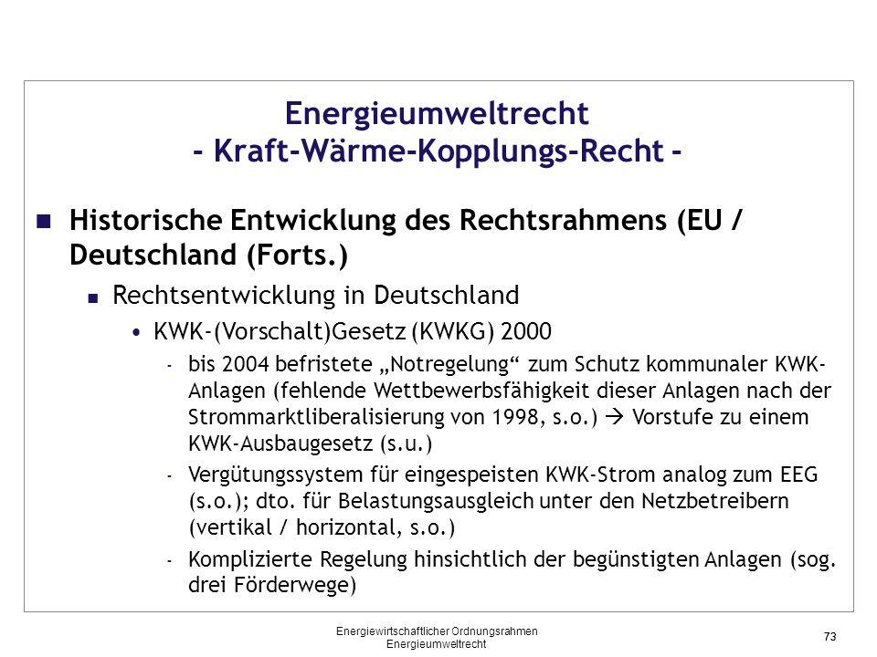 """73 Energieumweltrecht - Kraft-Wärme-Kopplungs-Recht - Historische Entwicklung des Rechtsrahmens (EU / Deutschland (Forts.) Rechtsentwicklung in Deutschland KWK-(Vorschalt)Gesetz (KWKG) 2000 - bis 2004 befristete """"Notregelung zum Schutz kommunaler KWK- Anlagen (fehlende Wettbewerbsfähigkeit dieser Anlagen nach der Strommarktliberalisierung von 1998, s.o.)  Vorstufe zu einem KWK-Ausbaugesetz (s.u.) - Vergütungssystem für eingespeisten KWK-Strom analog zum EEG (s.o.); dto."""