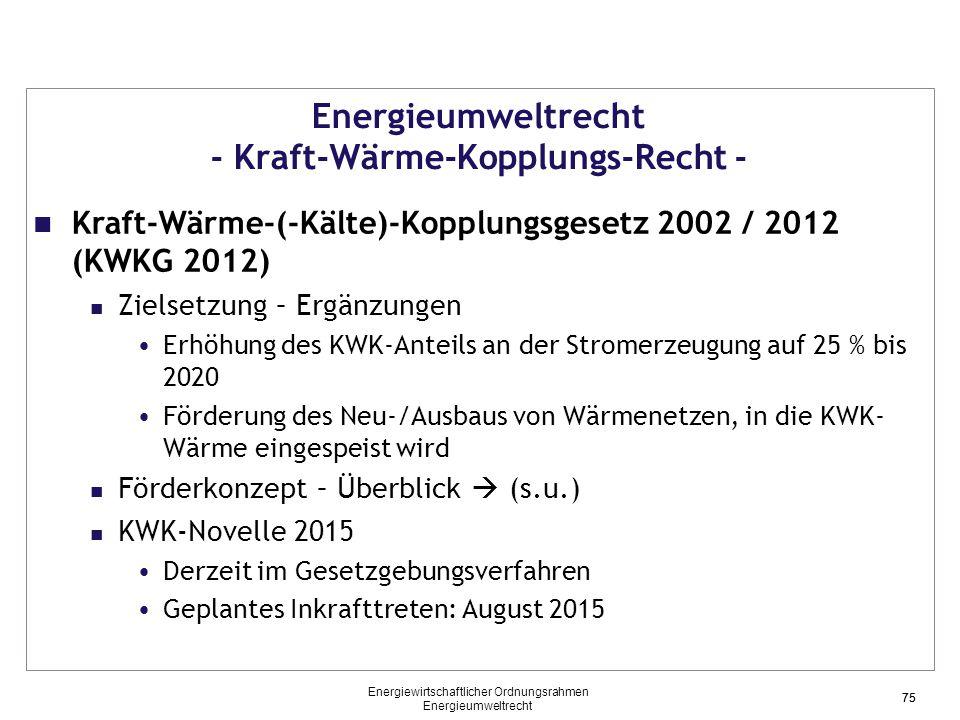 75 Energieumweltrecht - Kraft-Wärme-Kopplungs-Recht - Kraft-Wärme-(-Kälte)-Kopplungsgesetz 2002 / 2012 (KWKG 2012) Zielsetzung – Ergänzungen Erhöhung des KWK-Anteils an der Stromerzeugung auf 25 % bis 2020 Förderung des Neu-/Ausbaus von Wärmenetzen, in die KWK- Wärme eingespeist wird Förderkonzept – Überblick  (s.u.) KWK-Novelle 2015 Derzeit im Gesetzgebungsverfahren Geplantes Inkrafttreten: August 2015 75 Energiewirtschaftlicher Ordnungsrahmen Energieumweltrecht