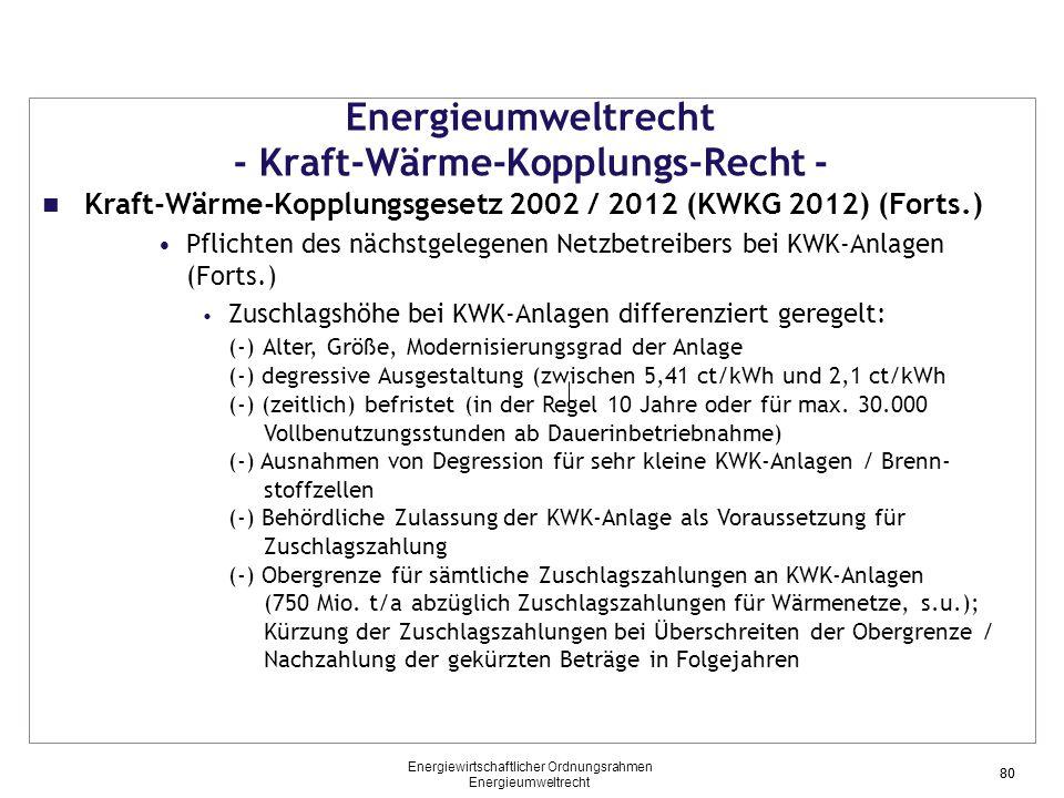 80 Energieumweltrecht - Kraft-Wärme-Kopplungs-Recht - Kraft-Wärme-Kopplungsgesetz 2002 / 2012 (KWKG 2012) (Forts.) Pflichten des nächstgelegenen Netzbetreibers bei KWK-Anlagen (Forts.) Zuschlagshöhe bei KWK-Anlagen differenziert geregelt: (-) Alter, Größe, Modernisierungsgrad der Anlage (-) degressive Ausgestaltung (zwischen 5,41 ct/kWh und 2,1 ct/kWh (-) (zeitlich) befristet (in der Regel 10 Jahre oder für max.